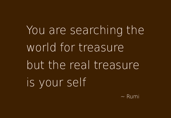 You are searching the world for treasure but the real treasure is yourself by rumi